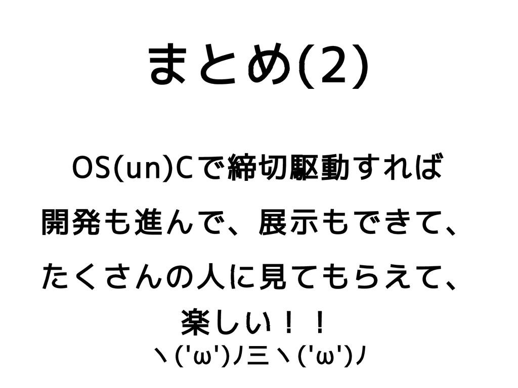 まとめ(2) OS(un)Cで締切駆動すれば 開発も進んで、展示もできて、 たくさんの人に見て...