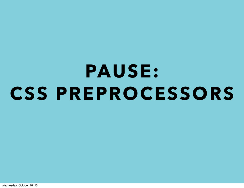 PAUSE: CSS PREPROCESSORS Wednesday, October 16,...