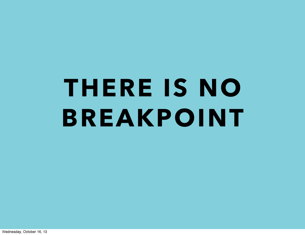 THERE IS NO BREAKPOINT Wednesday, October 16, 13
