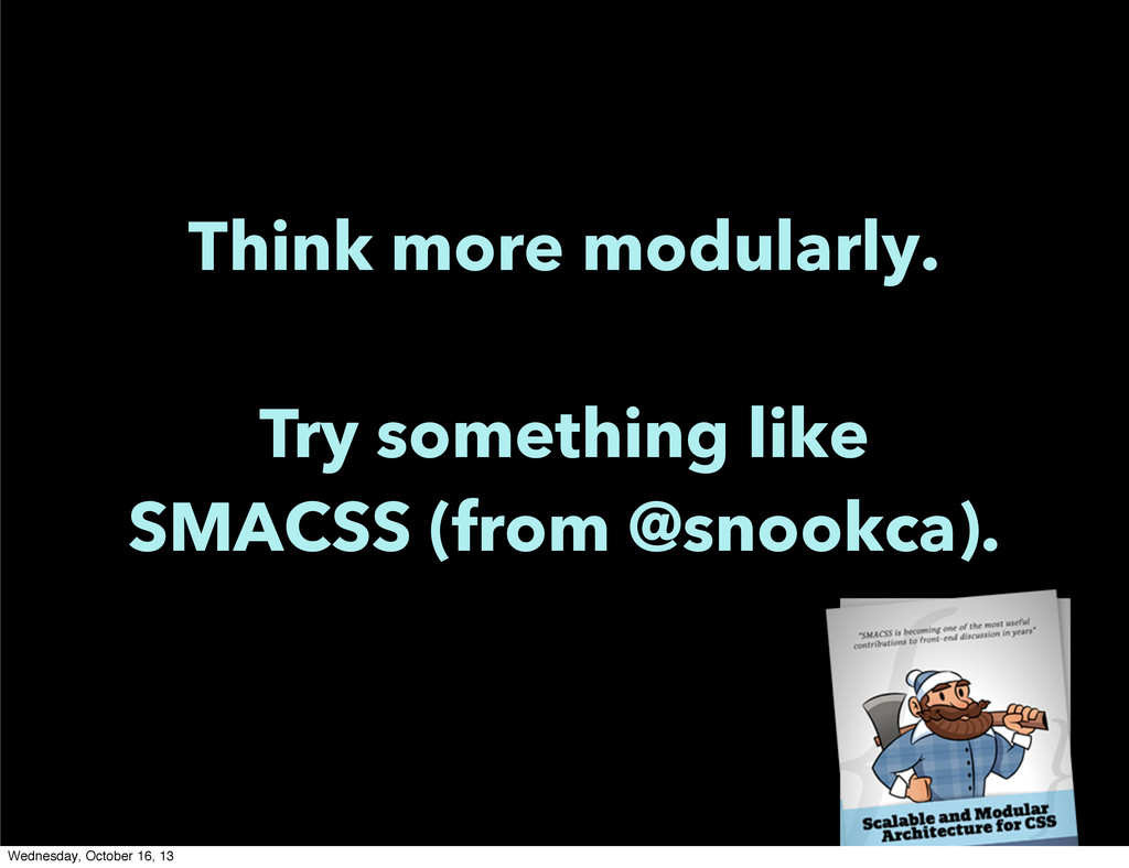 Think more modularly. Try something like SMACSS...