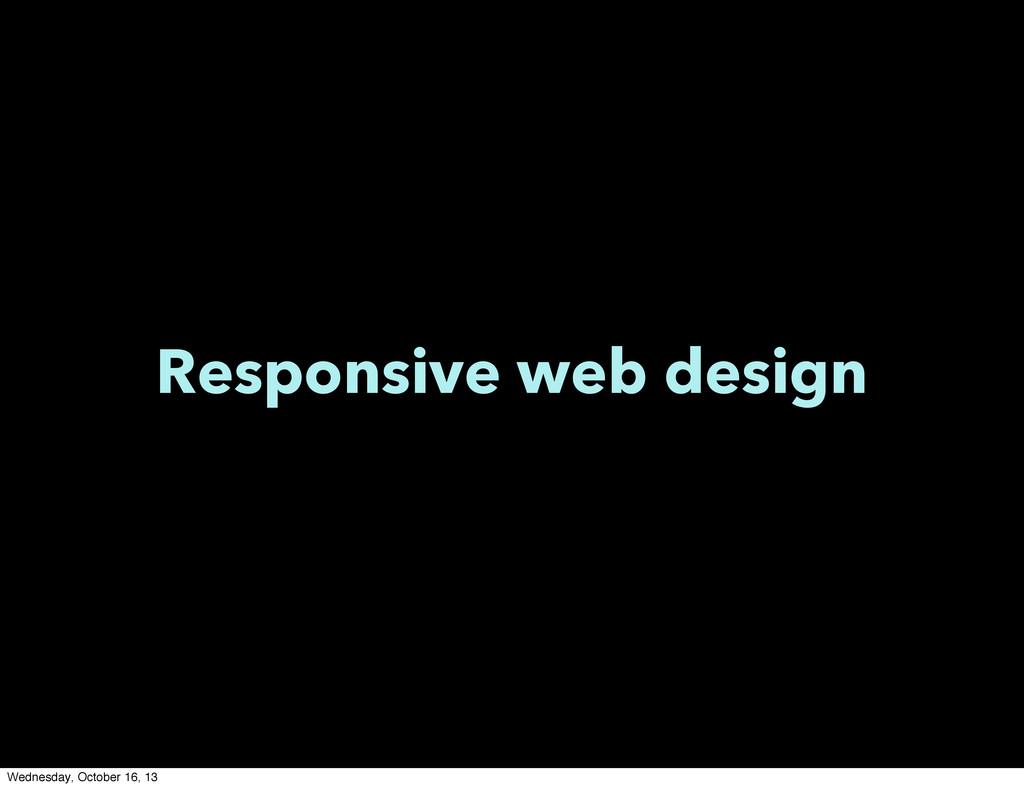 Responsive web design Wednesday, October 16, 13