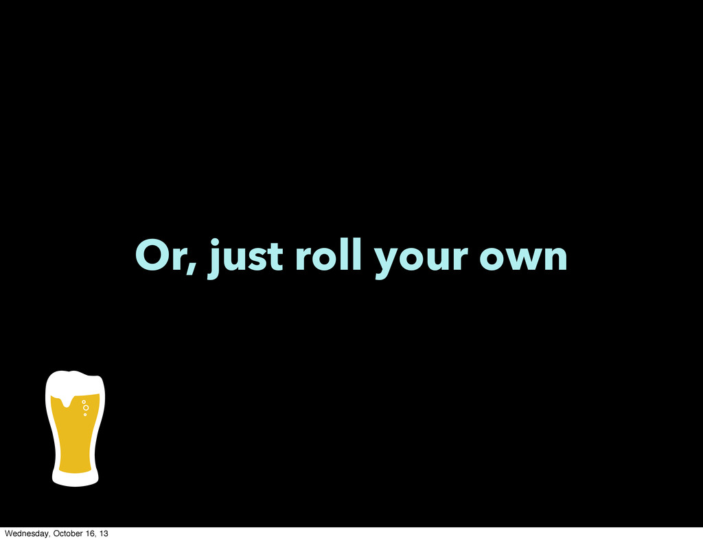 Or, just roll your own Wednesday, October 16, 13