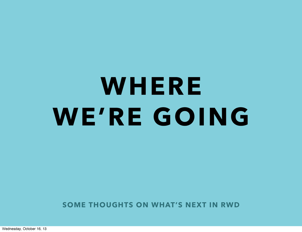 SOME THOUGHTS ON WHAT'S NEXT IN RWD WHERE WE'RE...