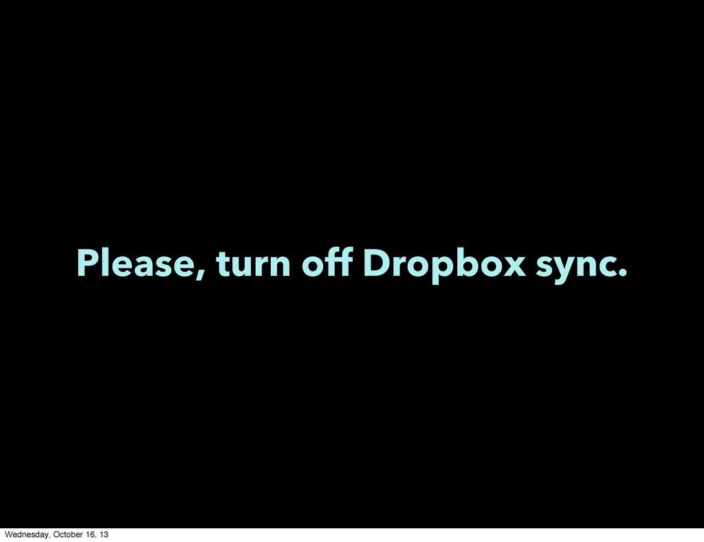 Please, turn off Dropbox sync. Wednesday, Octob...