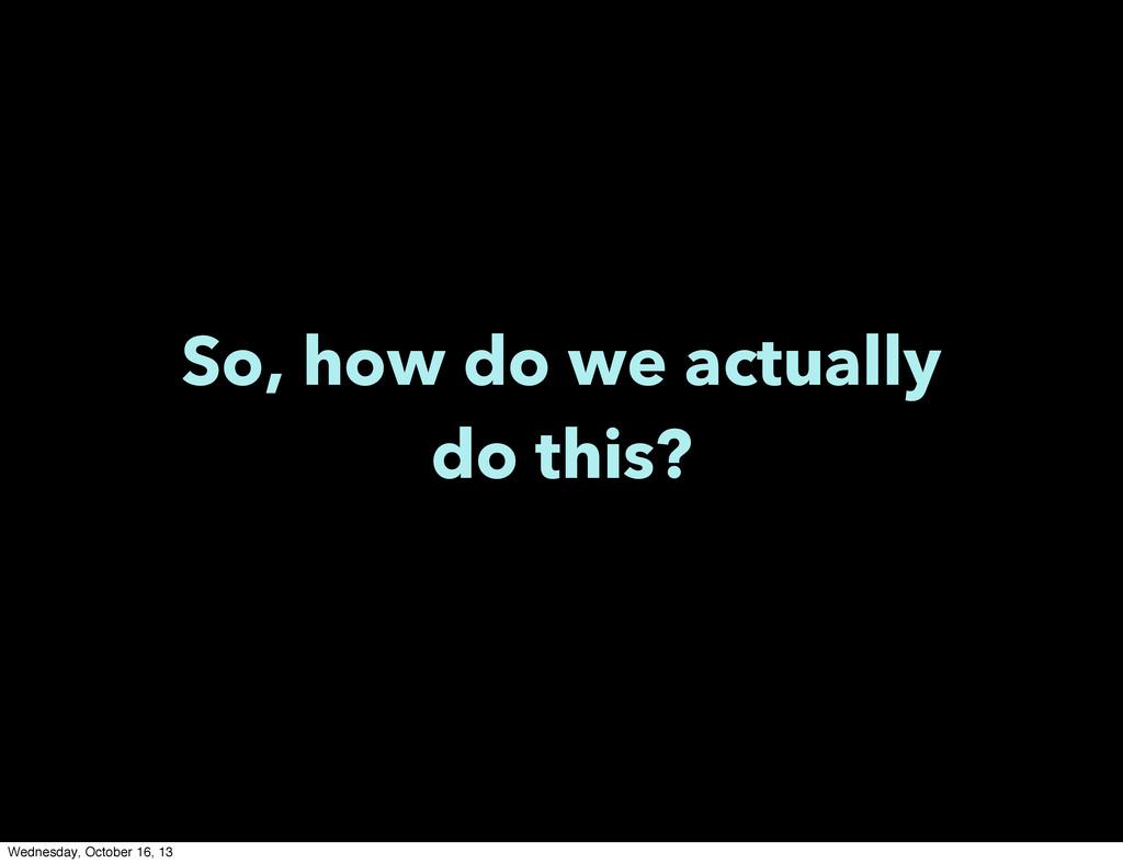 So, how do we actually do this? Wednesday, Octo...