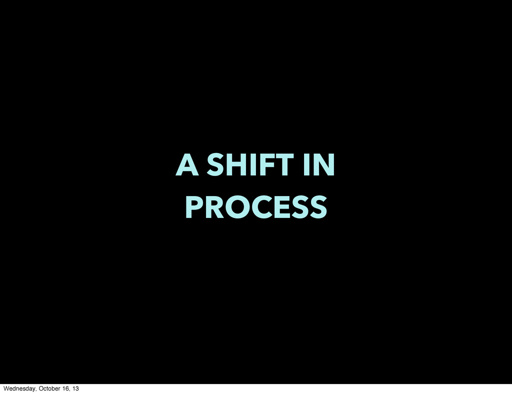 A SHIFT IN PROCESS Wednesday, October 16, 13
