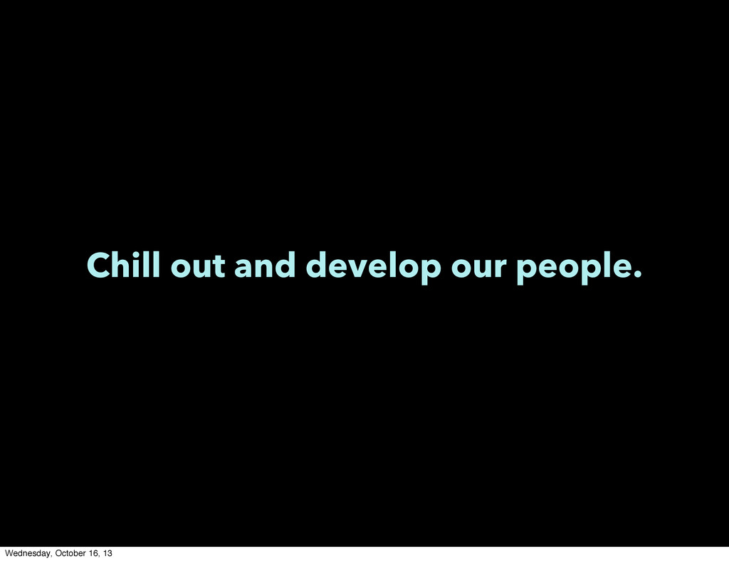 Chill out and develop our people. Wednesday, Oc...