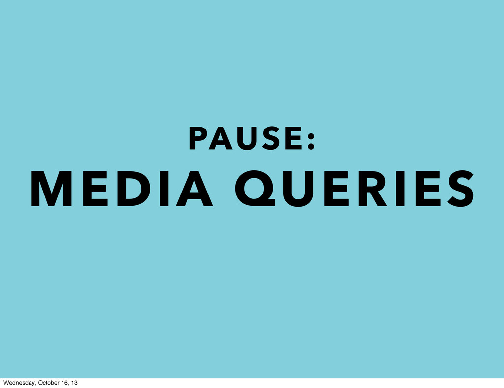 PAUSE: MEDIA QUERIES Wednesday, October 16, 13