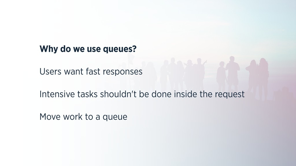 Why do we use queues? Users want fast responses...