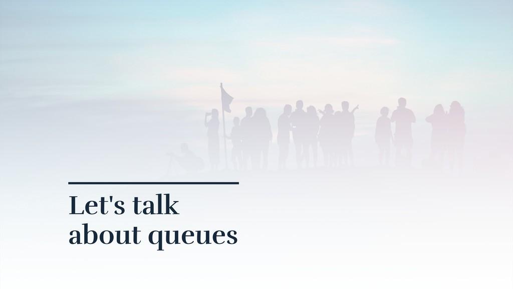Let's talk  about queues