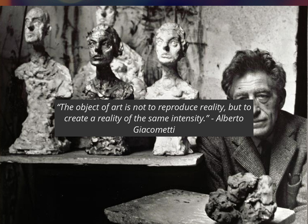 """The object of art is not to reproduce reality,..."