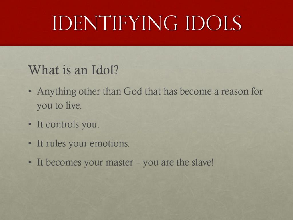 Identifying idols What is an Idol? • Anything o...