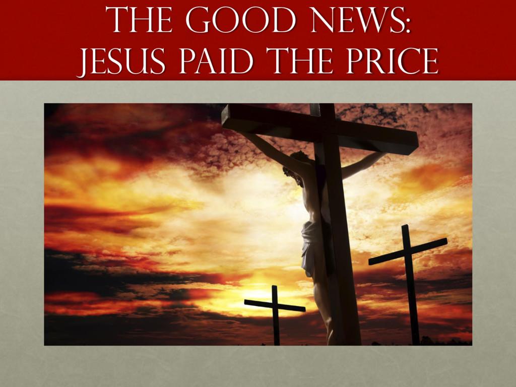 The good news: Jesus paid the price
