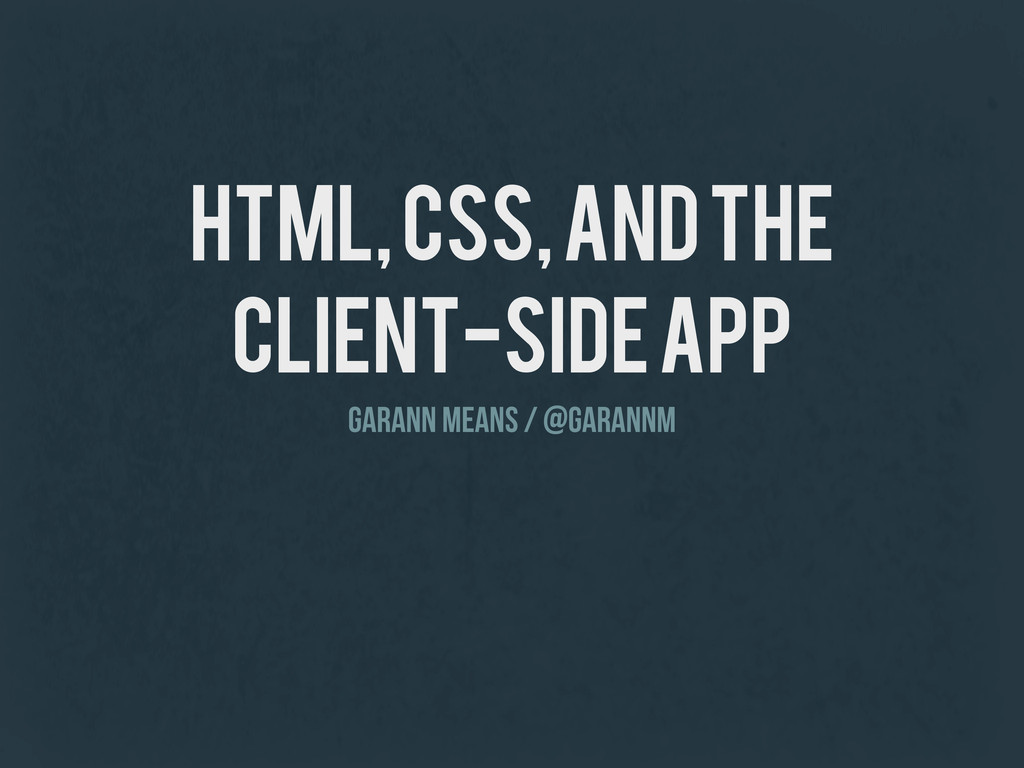HTML, CSS, and the Client-Side App Garann Means...