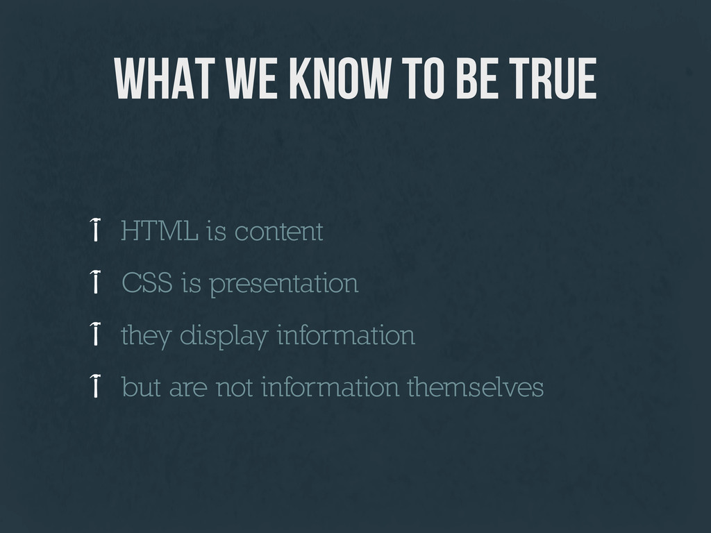 what we know to be true HTML is content CSS is ...