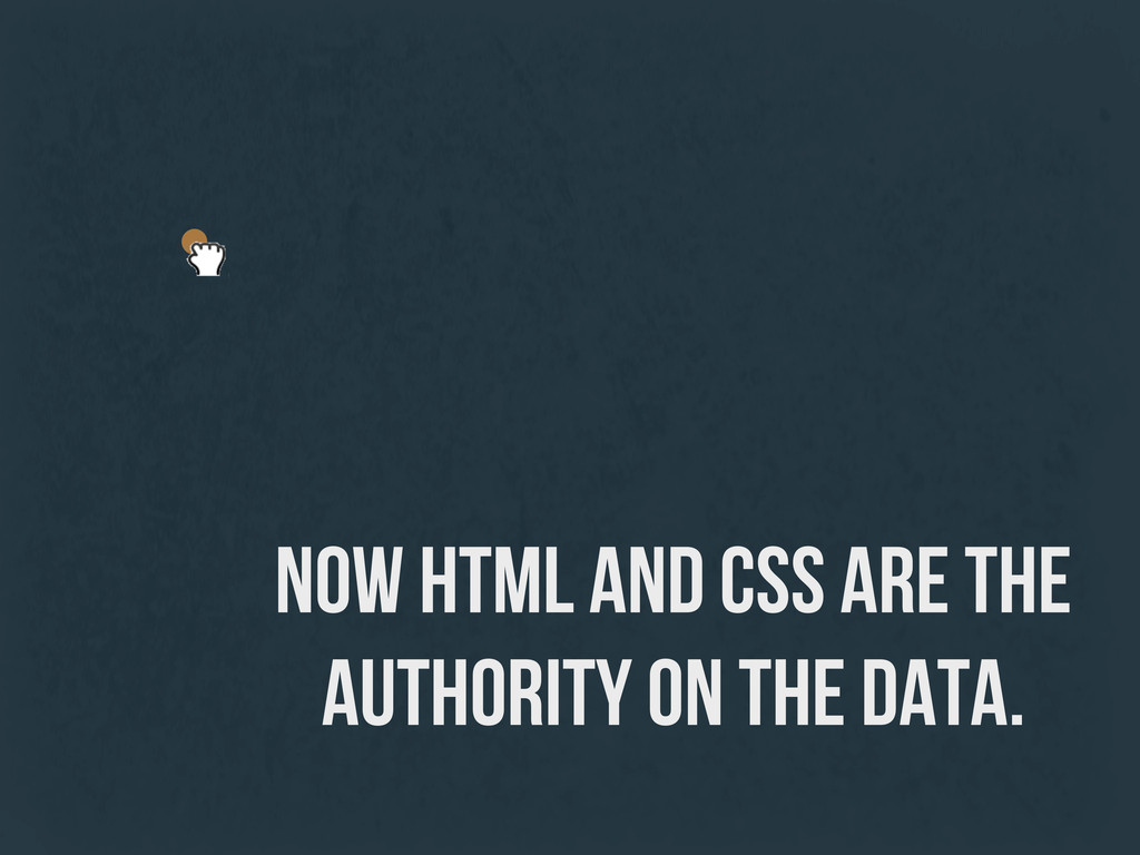 NOW HTML and CSS are the authority on the data.