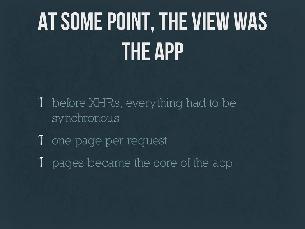 at some point, the view was the app before XHRs...