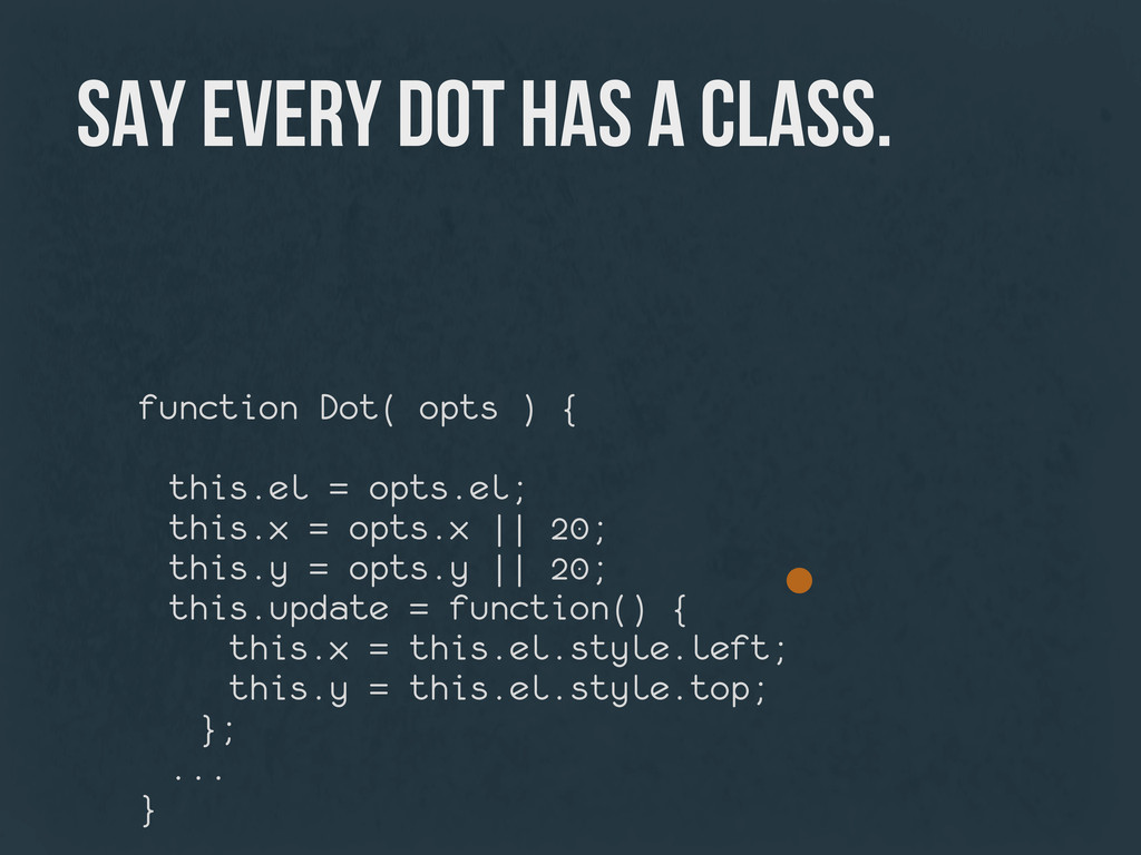 say every dot has a class. function Dot( opts )...