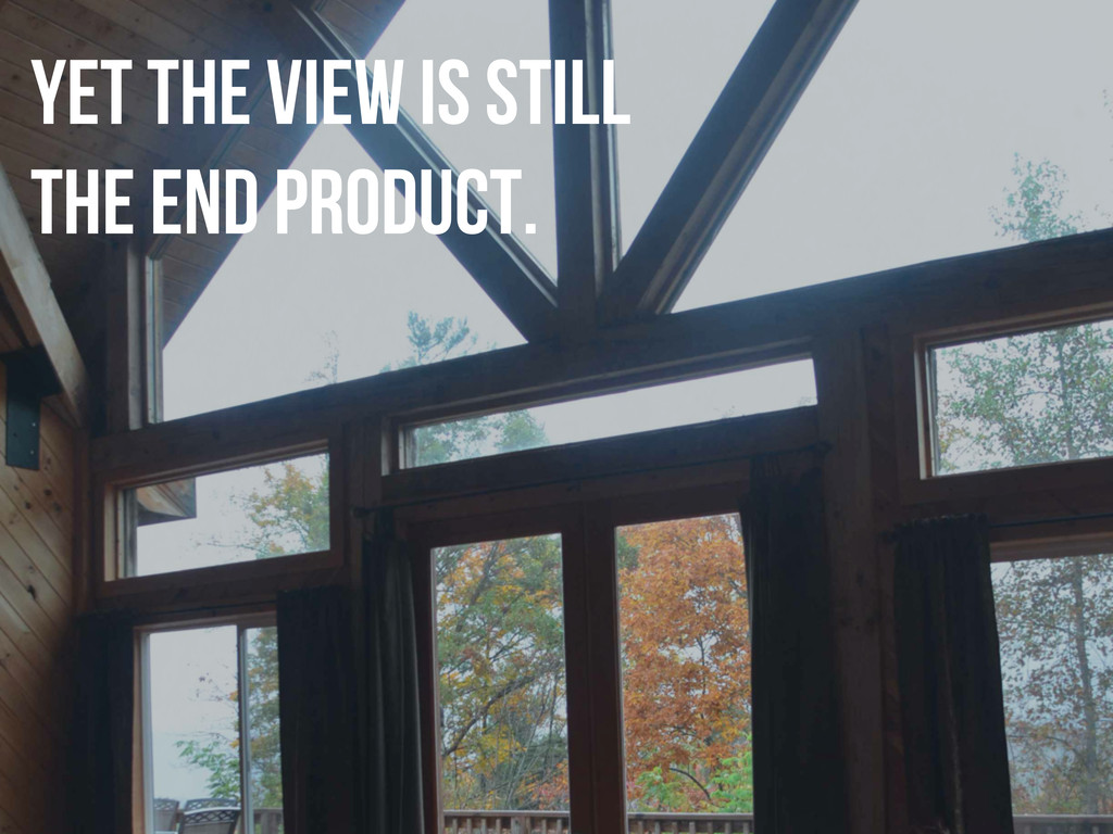 yet the view is still the end product.