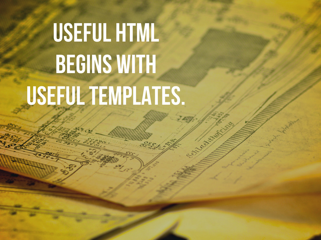 useful HTML begins with useful templates.