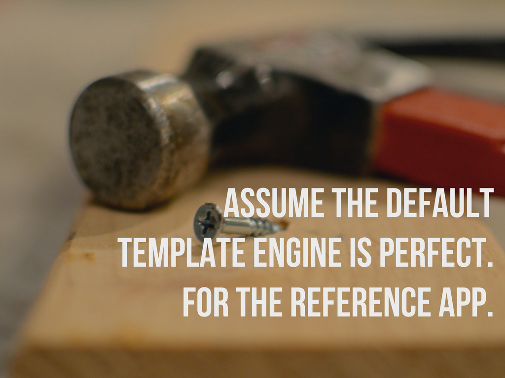 assume the default template engine is perfect. ...