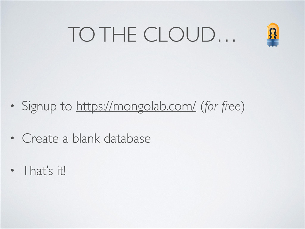 TO THE CLOUD… • Signup to https://mongolab.com/...