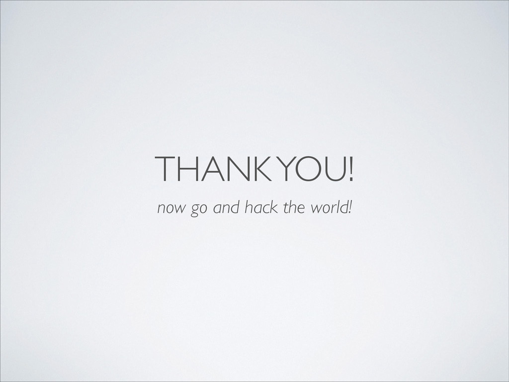 THANK YOU! now go and hack the world!
