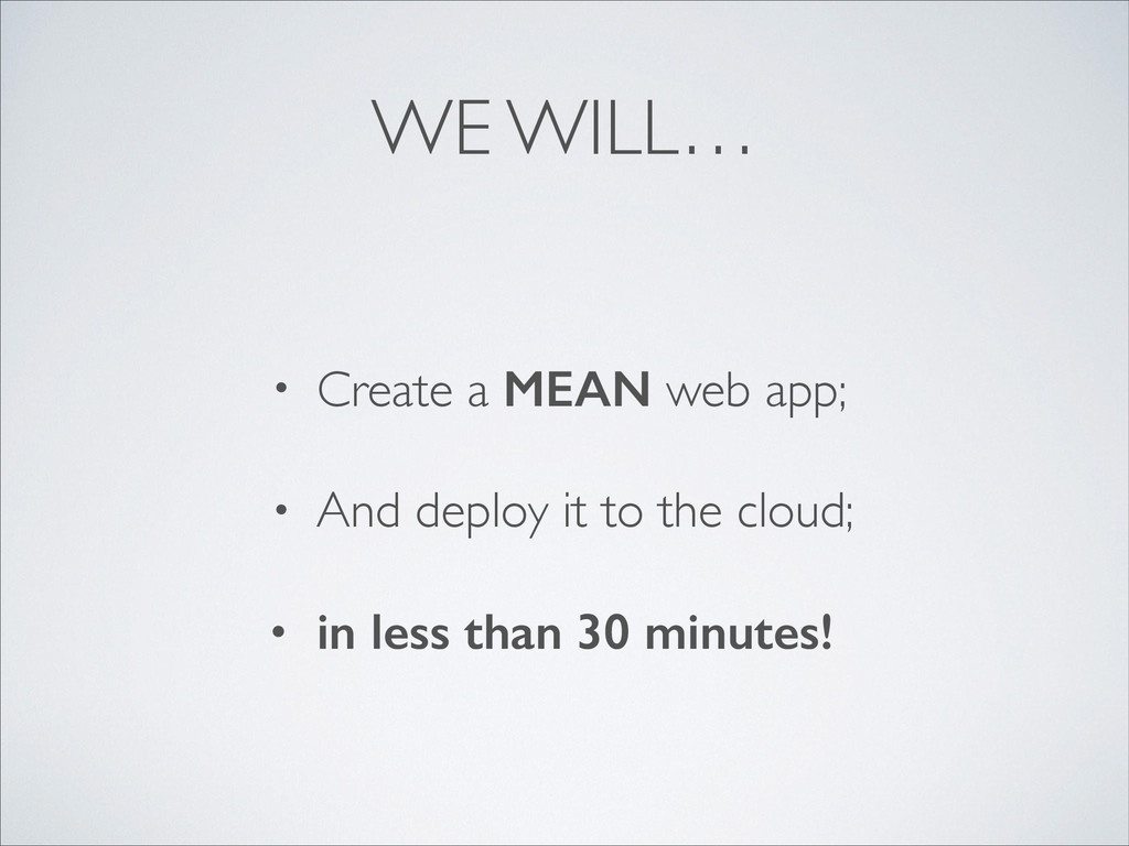WE WILL… • Create a MEAN web app;	 