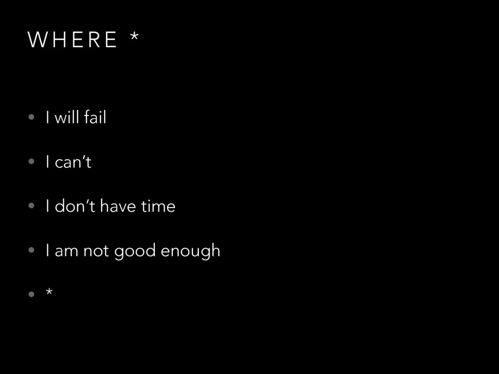 W H E R E * • I will fail • I can't • I don't h...