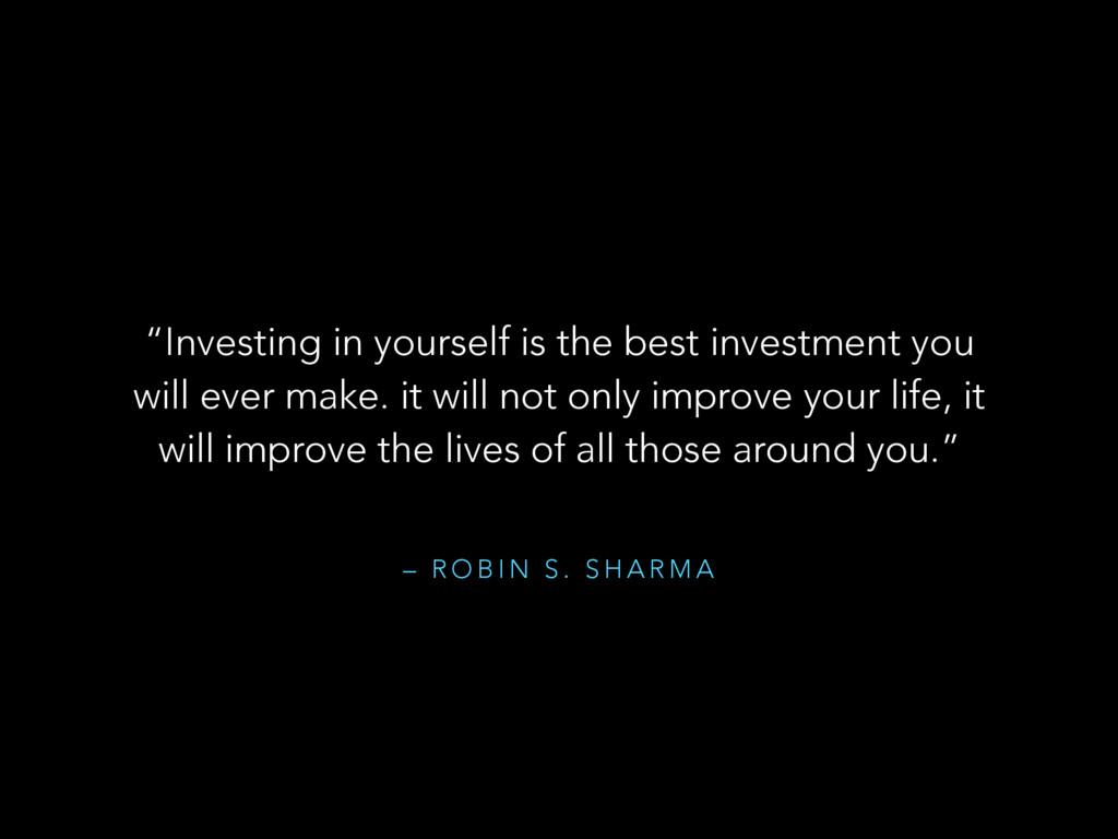 "– R O B I N S . S H A R M A ""Investing in yours..."