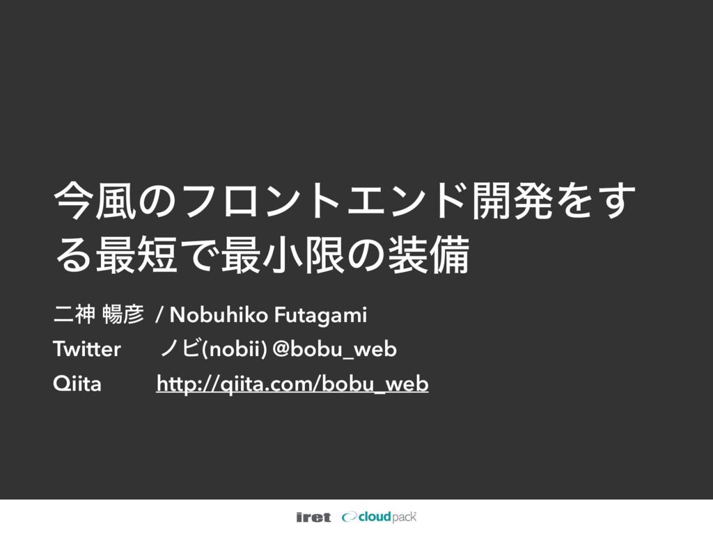 ࠓ෩ͷϑϩϯτΤϯυ։ൃΛ͢ Δ࠷Ͱ࠷খݶͷඋ ೋਆ ெ / Nobuhiko Futa...