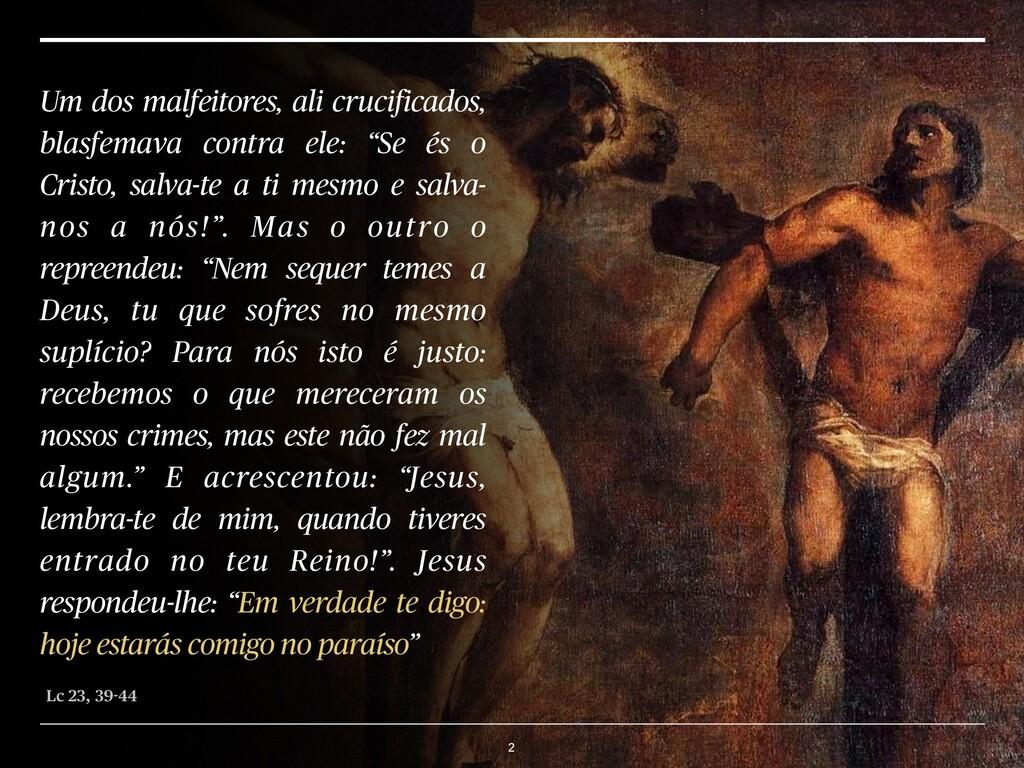 2 Um dos malfeitores, ali crucificados, blasfem...