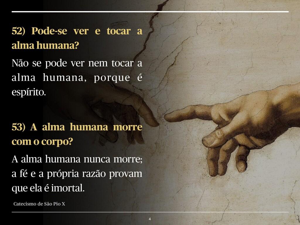 4 52) Pode-se ver e tocar a alma humana? Não se...