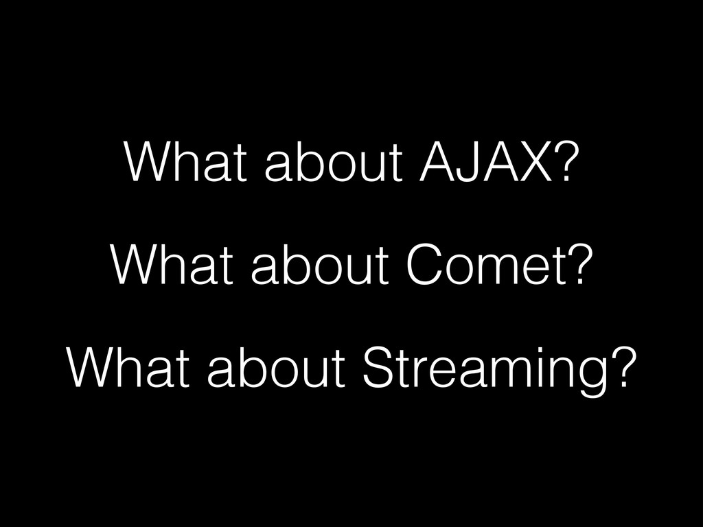 What about AJAX? What about Comet? What about S...