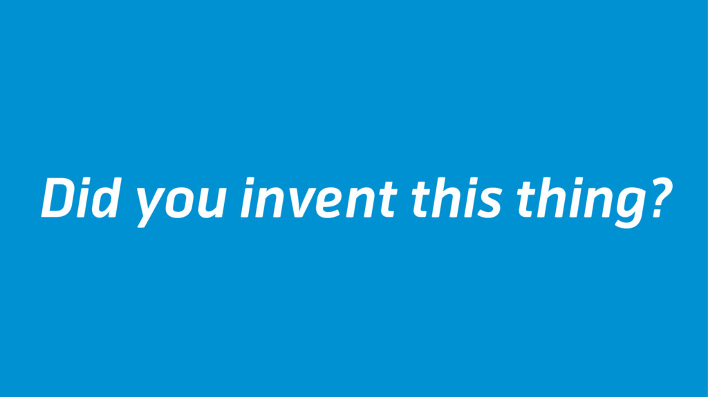 Did you invent this thing?