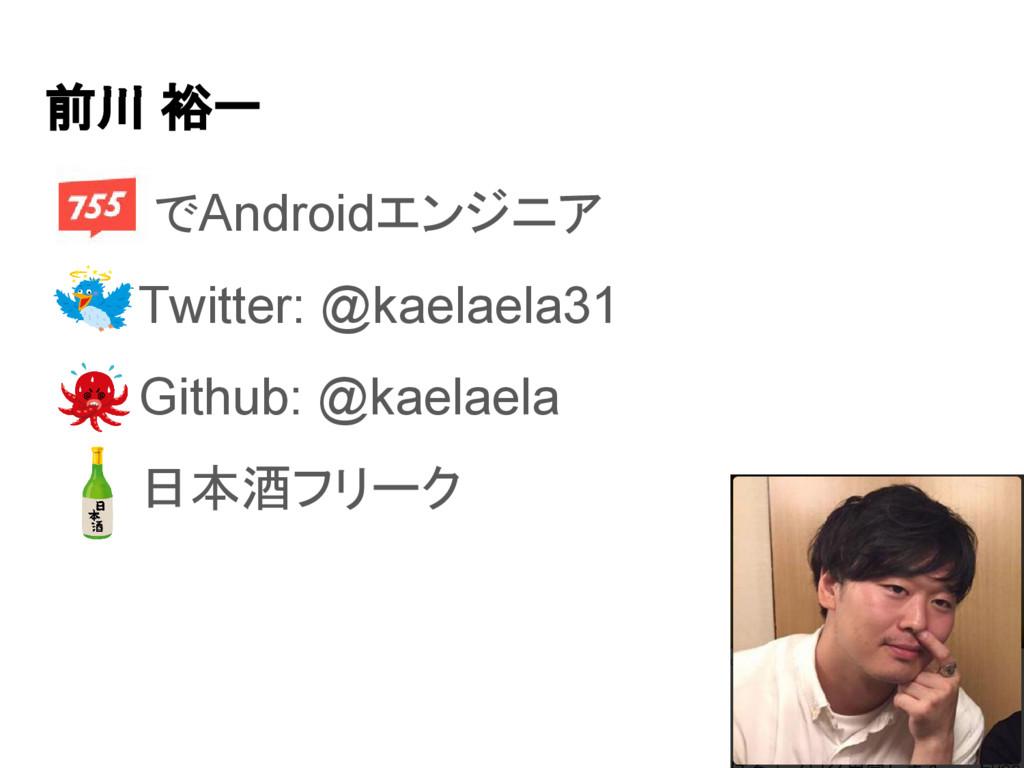 前川 裕一 ● でAndroidエンジニア ● Twitter: @kaelaela31 ● ...