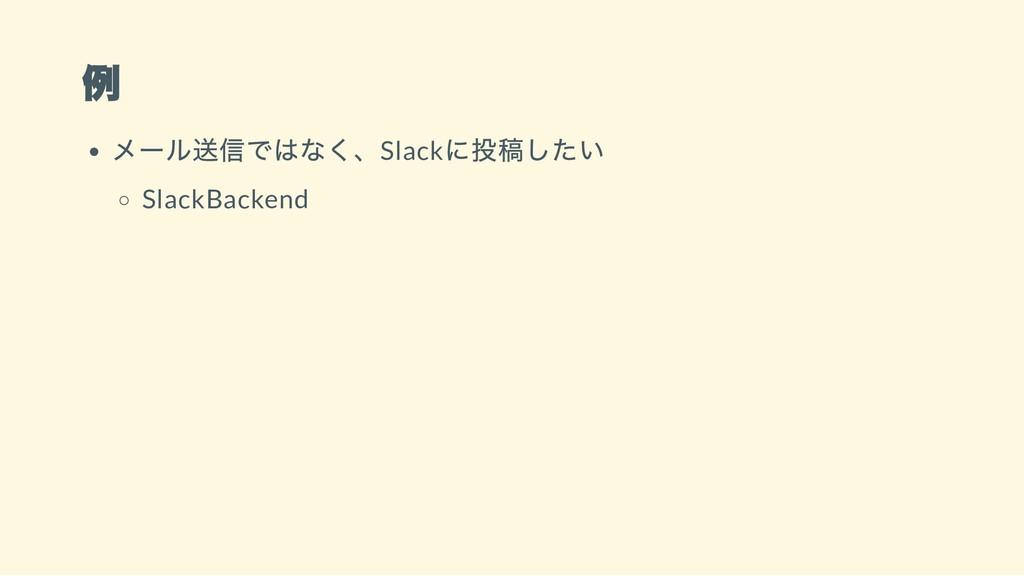 例 メール送信ではなく、Slack に投稿したい SlackBackend
