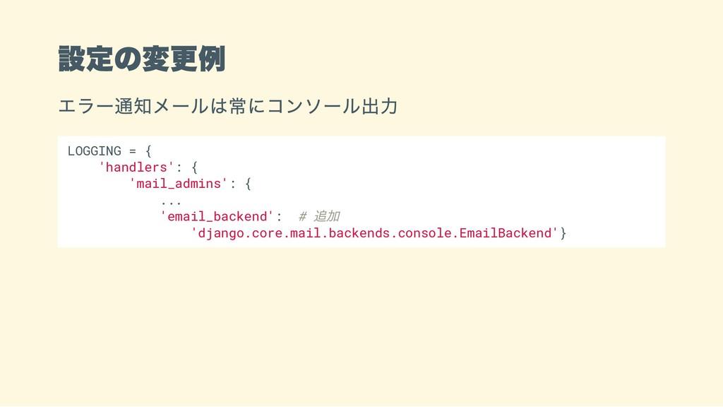 設定の変更例 エラー通知メールは常にコンソール出力 LOGGING = { 'handlers...