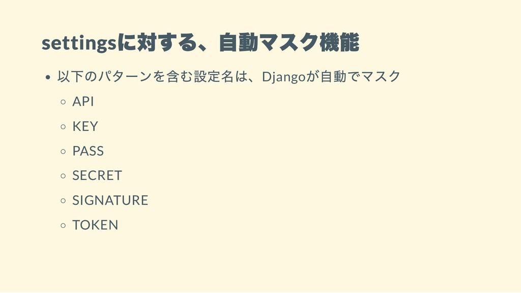 settings に対する、自動マスク機能 以下のパターンを含む設定名は、Django が自動...