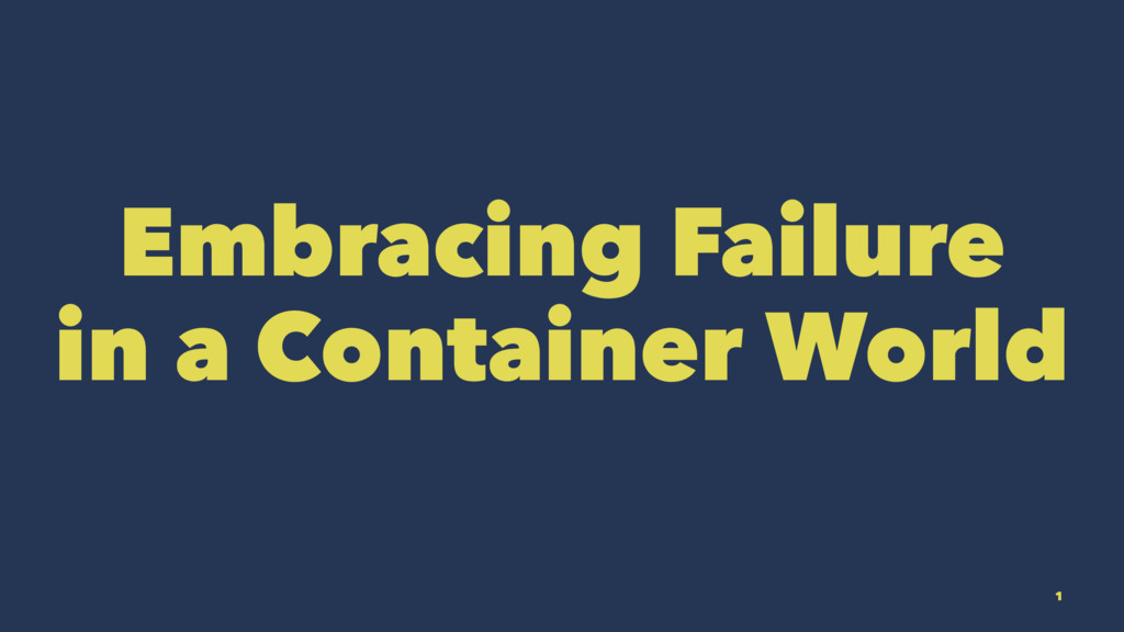 Embracing Failure in a Container World 1