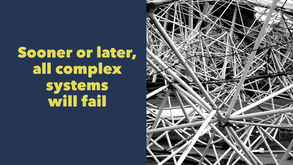 Sooner or later, all complex systems will fail 5