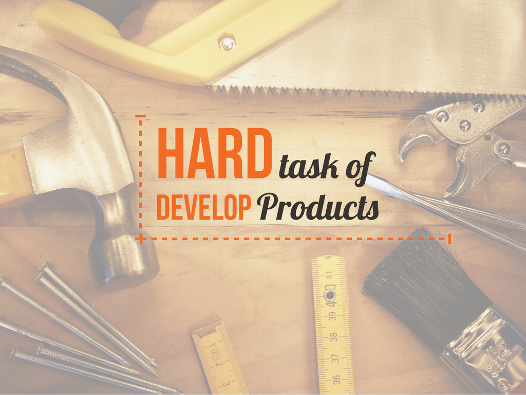 Hard task of develop Products