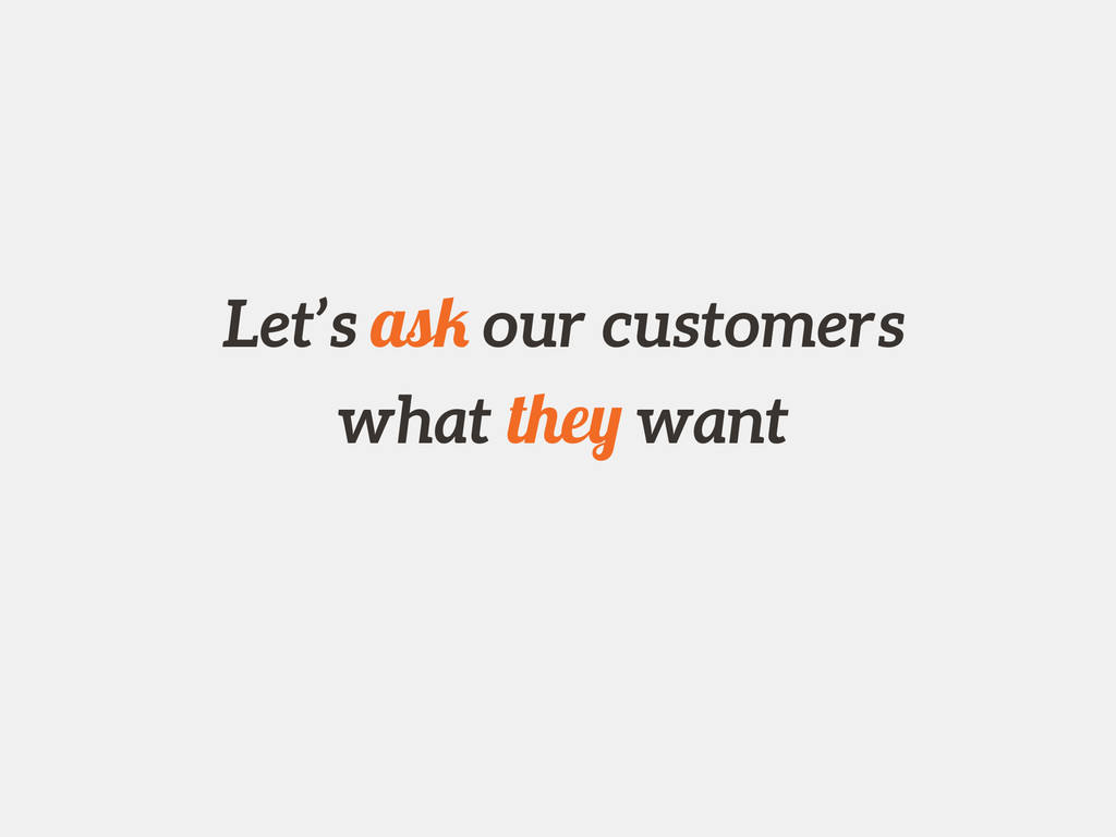 Let's ask our customers what they want