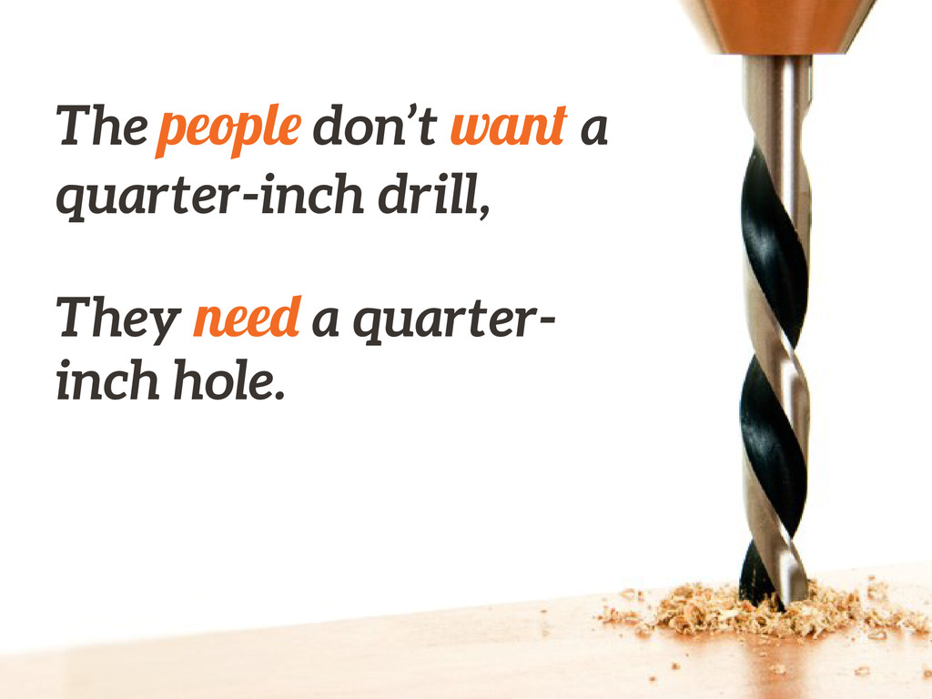 The people don't want a quarter-inch drill, ! T...