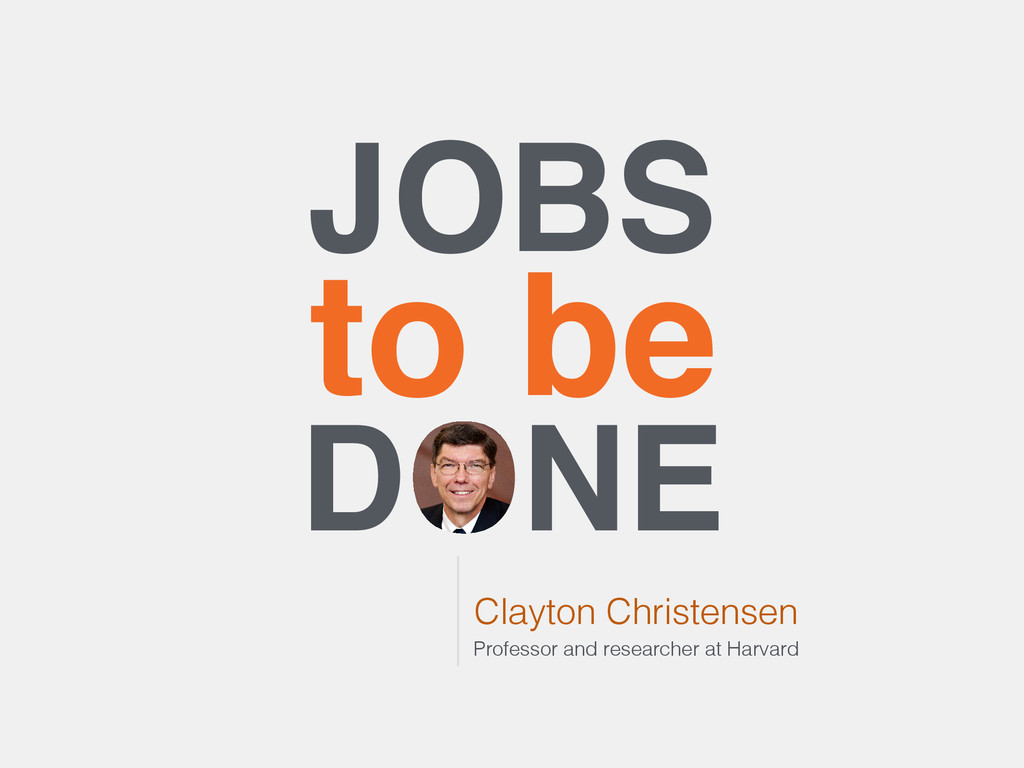 JOBS to be DONE Clayton Christensen Professor a...