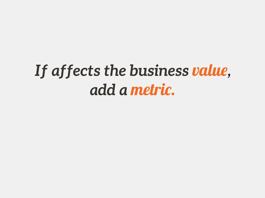 If affects the business value, add a metric.