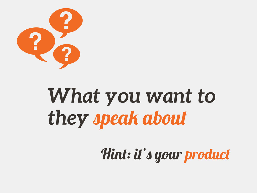 What you want to they speak about Hint: it's yo...