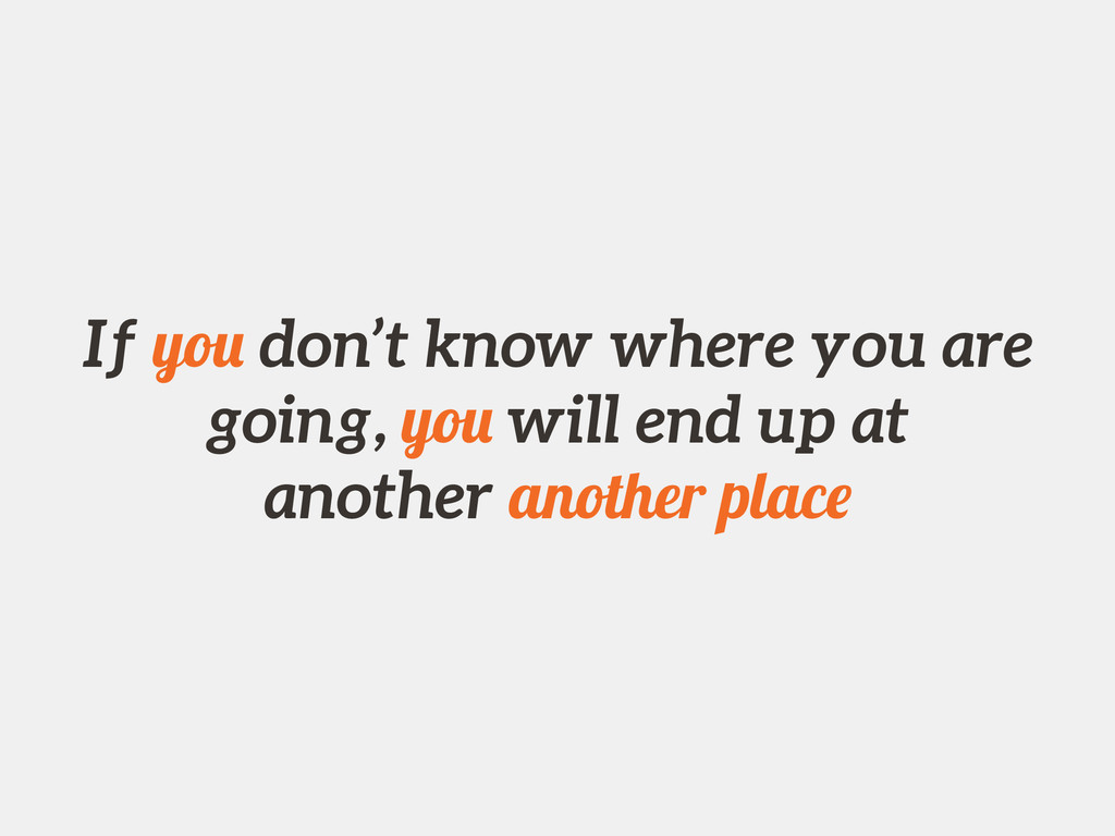 If you don't know where you are going, you will...