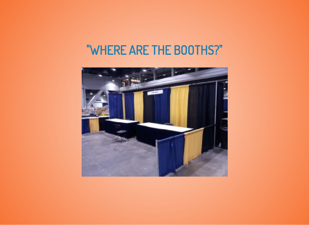 """WHERE ARE THE BOOTHS?"""
