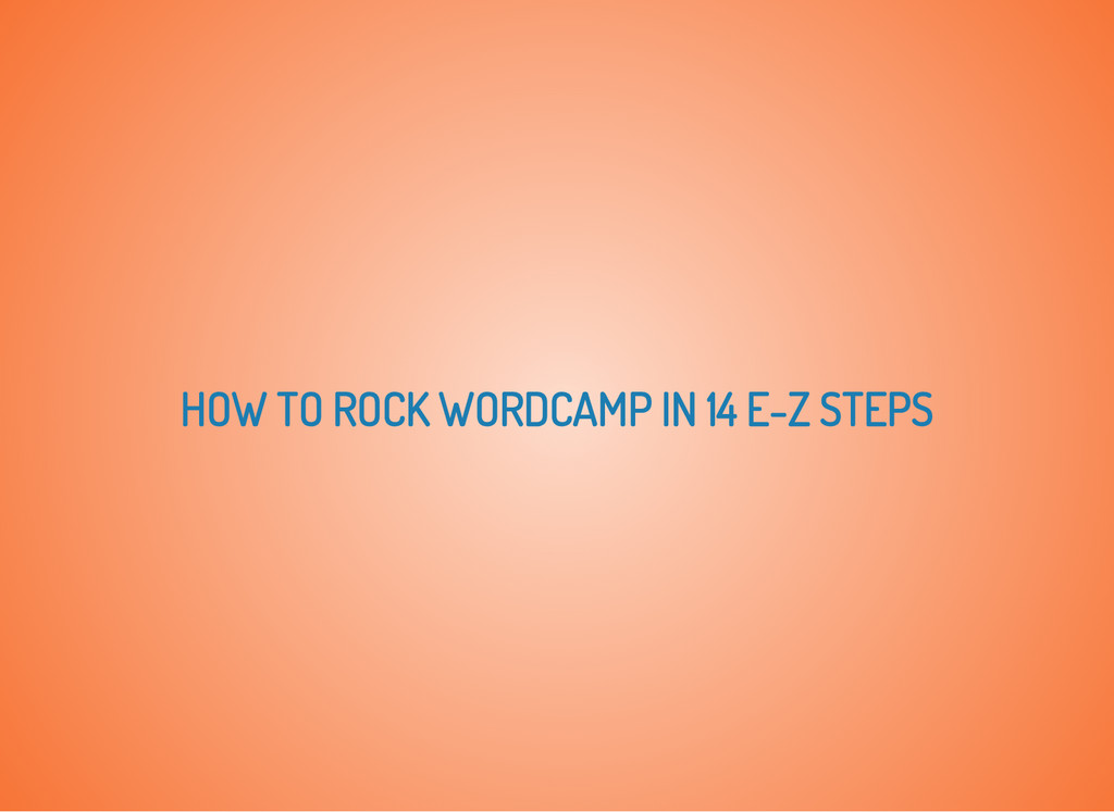 HOW TO ROCK WORDCAMP IN 14 E-Z STEPS